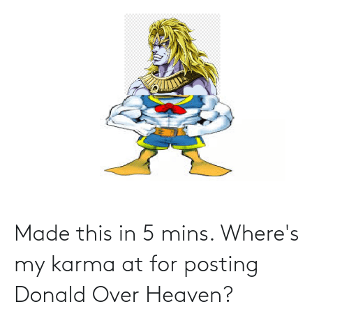 Mins: Made this in 5 mins. Where's my karma at for posting Donald Over Heaven?