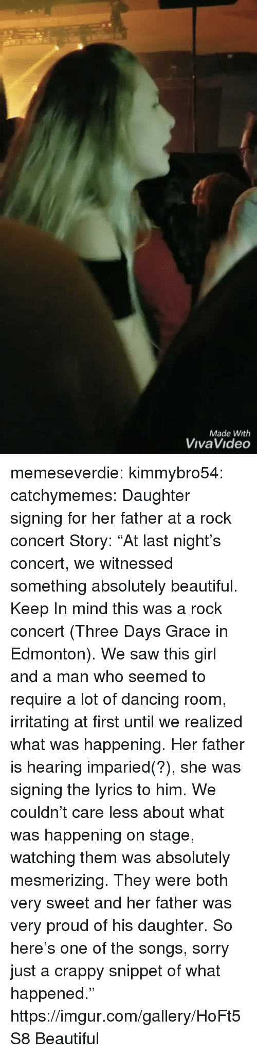 "irritating: Made With  VivaVideo memeseverdie: kimmybro54:  catchymemes:  Daughter signing for her father at a rock concert   Story: ""At last night's concert, we witnessed something absolutely beautiful. Keep In mind this was a rock concert (Three Days Grace in Edmonton). We saw this girl and a man who seemed to require a lot of dancing room, irritating at first until we realized what was happening. Her father is hearing imparied(?), she was signing the lyrics to him. We couldn't care less about what was happening on stage, watching them was absolutely mesmerizing. They were both very sweet and her father was very proud of his daughter. So here's one of the songs, sorry just a crappy snippet of what happened.""  https://imgur.com/gallery/HoFt5S8   Beautiful"