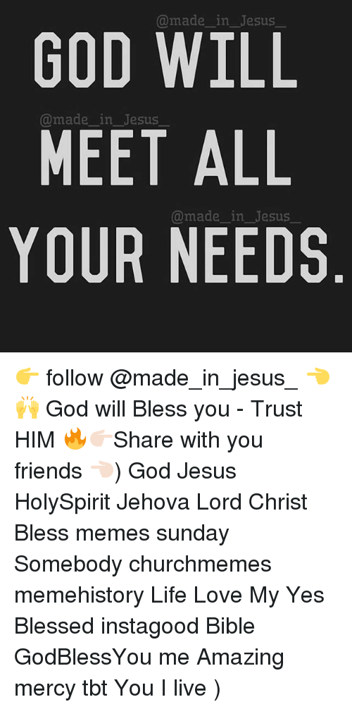 Blessed, Friends, and God: @madein_Jesus  GOD WILL  MEET ALL  YOUR NEEDS  @made_ in_Jesus  @made in Jesus 👉 follow @made_in_jesus_ 👈🙌 God will Bless you - Trust HIM 🔥👉🏻Share with you friends 👈🏻) God Jesus HolySpirit Jehova Lord Christ Bless memes sunday Somebody churchmemes memehistory Life Love My Yes Blessed instagood Bible GodBlessYou me Amazing mercy tbt You I live )