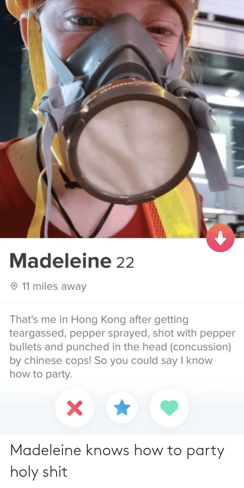 Hong Kong: Madeleine 22  O 11 miles away  That's me in Hong Kong after getting  teargassed, pepper sprayed, shot with pepper  bullets and punched in the head (concussion)  by chinese cops! So you could say I know  how to party. Madeleine knows how to party holy shit