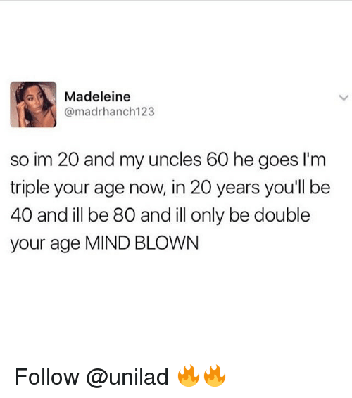 Memes, Mind, and 🤖: Madeleine  @madrhanch123  so im 20 and my uncles 60 he goes I'm  triple your age now, in 20 years youll be  40 and ill be 80 and ill only be double  your age MIND BLOWN Follow @unilad 🔥🔥
