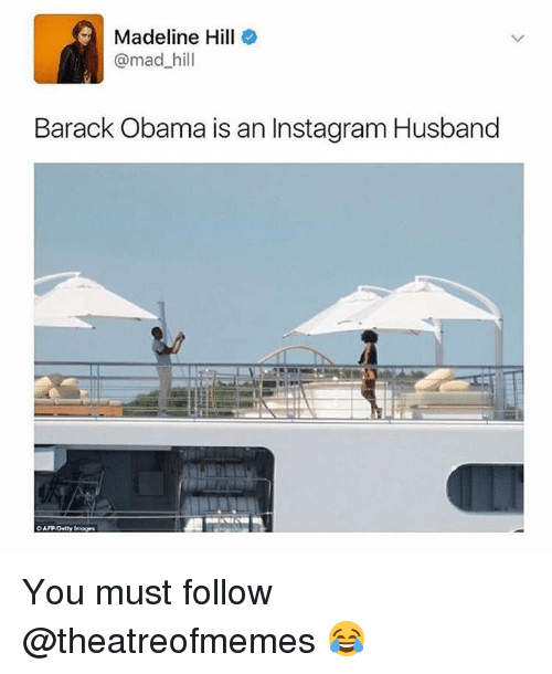 Instagram, Memes, and Obama: Madeline Hill  @mad hill  Barack Obama is an Instagram Husband You must follow @theatreofmemes 😂