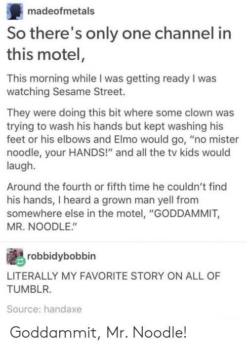"""Elbows: madeofmetals  So there's only one channel in  this motel,  This morning while I was getting ready I was  watching Sesame Street.  They were doing this bit where some clown was  trying to wash his hands but kept washing his  feet or his elbows and Elmo would go, """"no mister  noodle, your HANDS!"""" and all the tv kids would  laugh  Around the fourth or fifth time he couldn't find  his hands, I heard a grown man yell from  somewhere else in the motel, """"GODDAMMIT,  MR. NOODLE.  robbidybobbin  LITERALLY MY FAVORITE STORY ON ALL OF  TUMBL  Source: handaxe Goddammit, Mr. Noodle!"""