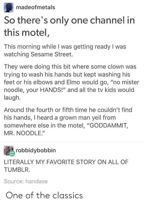 """Elbows: madeofmetals  So there's only one channel in  this motel,  This morning while I was getting ready I was  watching Sesame Street.  They were doing this bit where some clown was  trying to wash his hands but kept washing his  feet or his elbows and Elmo would go, """"no mister  noodle, your HANDS!"""" and all the tv kids would  laugh.  Around the fourth or fifth time he couldn't find  his hands, I heard a grown man yell fromm  somewhere else in the motel, """"GODDAMMIT,  MR. NOODLE.""""  robbidybobbin  LITERALLY MY FAVORITE STORY ON ALL OF  TUMBLR.  Source: handaxe One of the classics"""