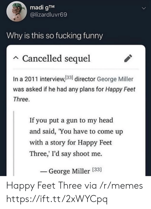 Cancelled: madi gTM  @lizardluvr69  Why is this so fucking funny  Cancelled sequel  In a 2011 interview,133 director George Miller  was asked if he had any plans for Happy Feet  Three.  If you put a gun to my head  and said, 'You have to come up  with a story for Happy Feet  Three,' I'd say shoot me  George Miller [33] Happy Feet Three via /r/memes https://ift.tt/2xWYCpq