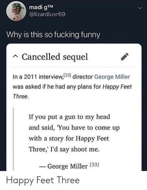 Cancelled: madi gTM  @lizardluvr69  Why is this so fucking funny  Cancelled sequel  In a 2011 interview,133 director George Miller  was asked if he had any plans for Happy Feet  Three.  If you put a gun to my head  and said, 'You have to come up  with a story for Happy Feet  Three,' I'd say shoot me  George Miller [33] Happy Feet Three
