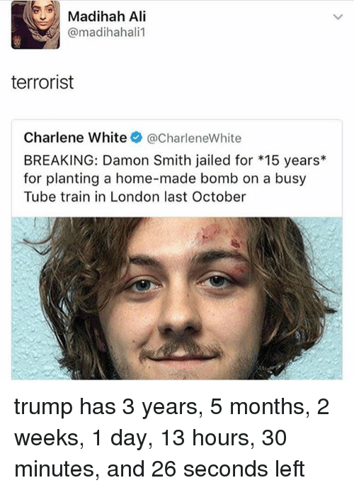 Ali, Memes, and Home: Madihah Ali  @madihahali1  terrorist  Charlene White @CharleneWhite  BREAKING: Damon Smith jailed for *15 years  for planting a home-made bomb on a busy  Tube train in London last October trump has 3 years, 5 months, 2 weeks, 1 day, 13 hours, 30 minutes, and 26 seconds left