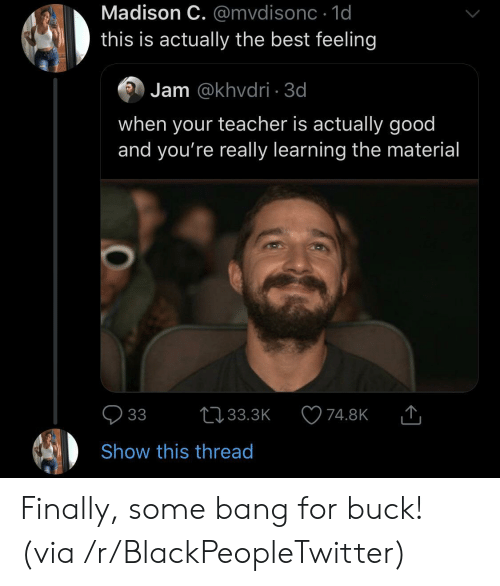 The Best Feeling: Madison C. @mvdisonc 1d  this is actually the best feeling  Jam @khvdri 3d  when your teacher is actually good  and you're really learning the material  33  L33.3K  74.8K  Show this thread Finally, some bang for buck! (via /r/BlackPeopleTwitter)