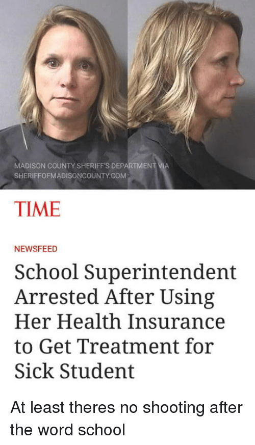 Health Insurance: MADISON COUNTY SHERIFFS DEPARTMENT  SHERIFFOFMADISONCOUNTY.COM  TIME  NEWSFEED  School Superintendent  Arrested After Using  Her Health Insurance  to Get Treatment for  Sick Student At least theres no shooting after the word school
