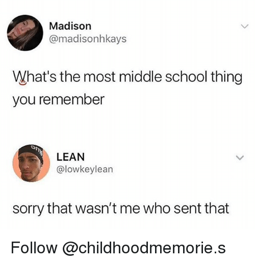 Lean, School, and Sorry: Madison  @madisonhkays  What's the most middle school thing  you remember  LEAN  @lowkeylean  sorry that wasn't me who sent that Follow @childhoodmemorie.s