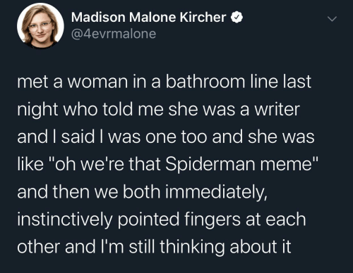 "Writer: Madison Malone Kircher  @4evrmalone  met a woman in a bathroom line last  night who told me she wasa writer  and I said I was one too and she was  like ""oh we're that Spiderman meme""  and then we both immediately,  instinctively pointed fingers at each  other and I'm still thinking about it"