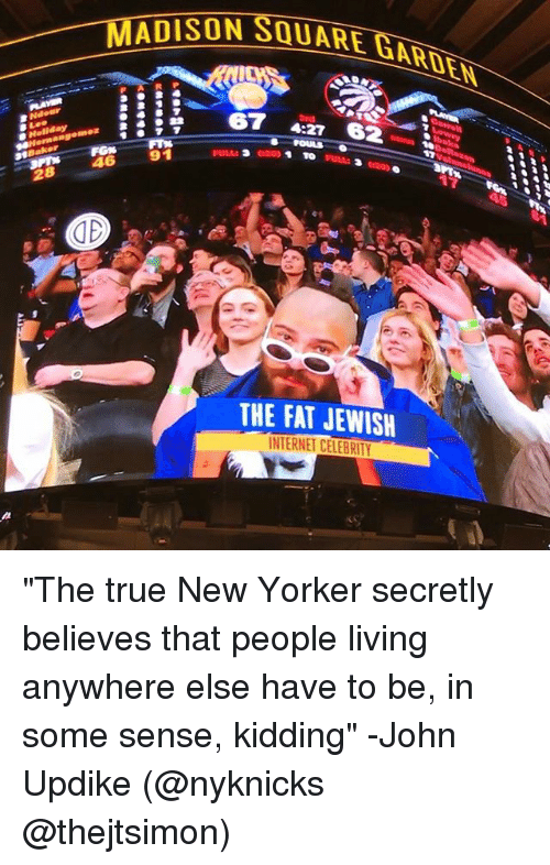 "Internet, Memes, and True: MADISON SQUARE  67  adBakker  91  246  28 FULL:  GE  THE FAT JENISH  INTERNET CELEBRITY ""The true New Yorker secretly believes that people living anywhere else have to be, in some sense, kidding"" -John Updike (@nyknicks @thejtsimon)"