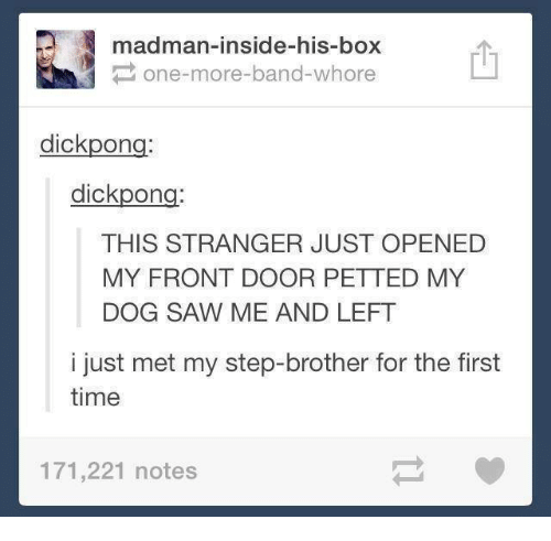 Step Brothers: madman-inside-his-box  P one-more-band-whore  dick pon  dick pon  THIS STRANGER JUST OPENED  MY FRONT DOOR PETTED MY  DOG SAW ME AND LEFT  i just met my step-brother for the first  time  171,221 notes