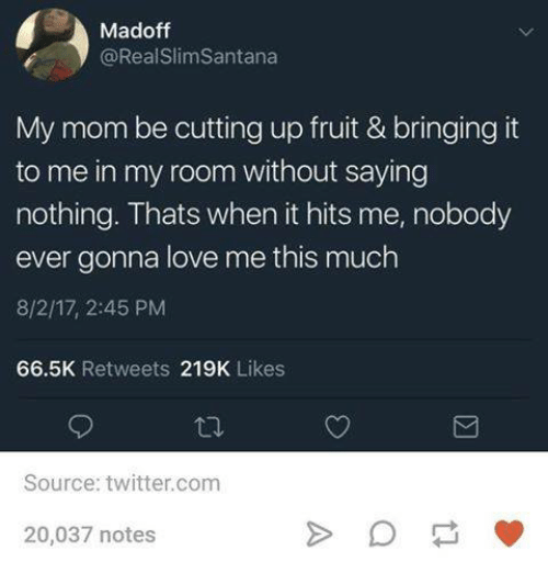 Love, Twitter, and Humans of Tumblr: Madoff  @RealSlimSantana  My mom be cutting up fruit & bringing it  to me in my room without saying  nothing. Thats when it hits me, nobody  ever gonna love me this much  8/2/17, 2:45 PM  66.5K Retweets 219K Likes  Source: twitter.com  20,037 notes