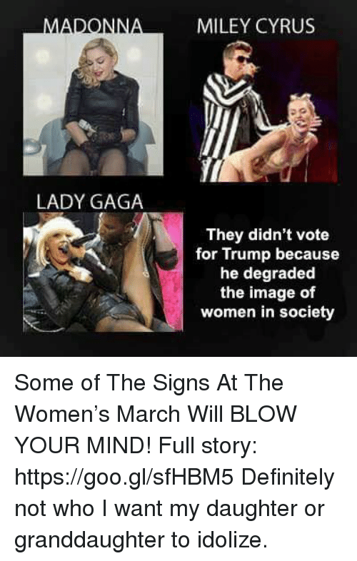 degradation: MADONN  LADY GAGA  MILEY CYRUS  They didn't vote  for Trump because  he degraded  the image of  women in society Some of The Signs At The Women's March Will BLOW YOUR MIND!  Full story: https://goo.gl/sfHBM5  Definitely not who I want my daughter or granddaughter to idolize.
