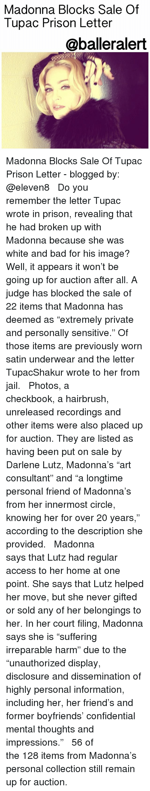 "disclosure: Madonna Blocks Sale Of  Tupac Prison Letter  @balleralert  1 Madonna Blocks Sale Of Tupac Prison Letter - blogged by: @eleven8 ⠀⠀⠀⠀⠀⠀⠀⠀⠀ ⠀⠀⠀⠀⠀⠀⠀⠀⠀ Do you remember the letter Tupac wrote in prison, revealing that he had broken up with Madonna because she was white and bad for his image? Well, it appears it won't be going up for auction after all. A judge has blocked the sale of 22 items that Madonna has deemed as ""extremely private and personally sensitive."" Of those items are previously worn satin underwear and the letter TupacShakur wrote to her from jail. ⠀⠀⠀⠀⠀⠀⠀⠀⠀ ⠀⠀⠀⠀⠀⠀⠀⠀⠀ Photos, a checkbook, a hairbrush, unreleased recordings and other items were also placed up for auction. They are listed as having been put on sale by Darlene Lutz, Madonna's ""art consultant"" and ""a longtime personal friend of Madonna's from her innermost circle, knowing her for over 20 years,"" according to the description she provided. ⠀⠀⠀⠀⠀⠀⠀⠀⠀ ⠀⠀⠀⠀⠀⠀⠀⠀⠀ Madonna says that Lutz had regular access to her home at one point. She says that Lutz helped her move, but she never gifted or sold any of her belongings to her. In her court filing, Madonna says she is ""suffering irreparable harm"" due to the ""unauthorized display, disclosure and dissemination of highly personal information, including her, her friend's and former boyfriends' confidential mental thoughts and impressions."" ⠀⠀⠀⠀⠀⠀⠀⠀⠀ ⠀⠀⠀⠀⠀⠀⠀⠀⠀ 56 of the 128 items from Madonna's personal collection still remain up for auction."