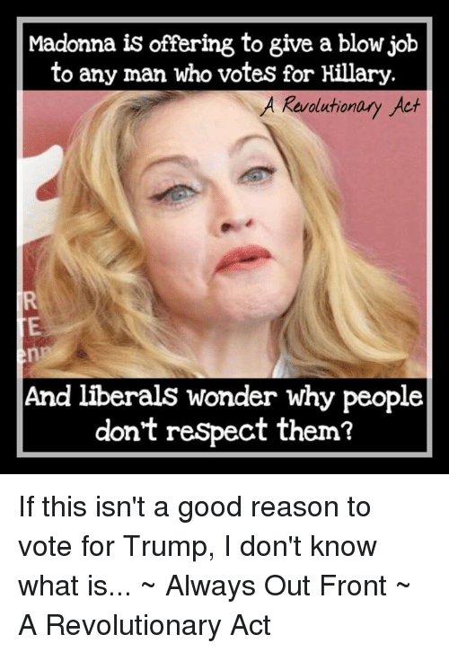 Madonna, Memes, and Respect: Madonna is offering to give a blow job  to any man who votes for Hillary  A Revolution  Act  And liberals wonder why people  don't respect them? If this isn't a good reason to vote for Trump, I don't know what is...  ~ Always Out Front ~ A Revolutionary Act