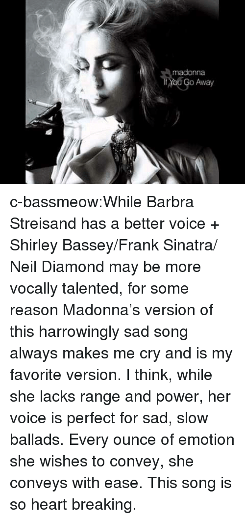 madonna: madonna  Yod Go Away c-bassmeow:While Barbra Streisand has a better voice + Shirley Bassey/Frank Sinatra/ Neil Diamond may be more vocally talented, for some reason Madonna's version of this harrowingly sad song always makes me cry and is my favorite version. I think, while she lacks range and power, her voice is perfect for sad, slow ballads. Every ounce of emotion she wishes to convey, she conveys with ease. This song is so heart breaking.