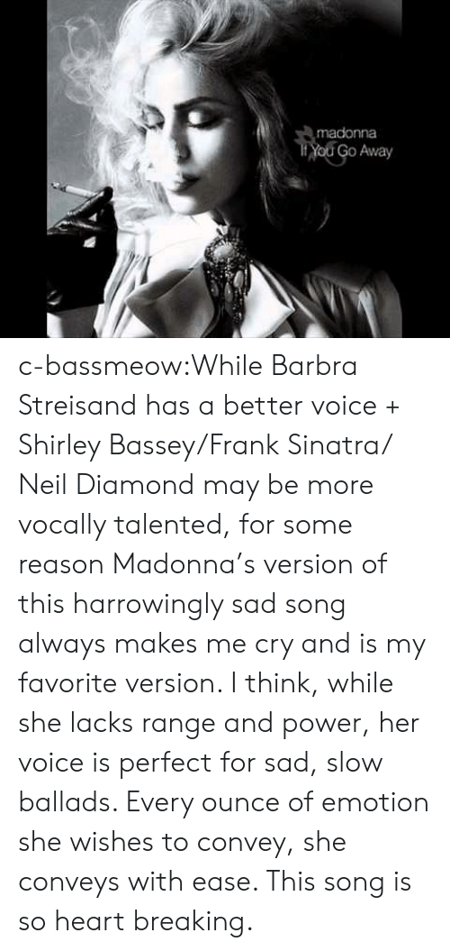 Barbra Streisand, Madonna, and Tumblr: madonna  Yod Go Away c-bassmeow:While Barbra Streisand has a better voice + Shirley Bassey/Frank Sinatra/ Neil Diamond may be more vocally talented, for some reason Madonna's version of this harrowingly sad song always makes me cry and is my favorite version. I think, while she lacks range and power, her voice is perfect for sad, slow ballads. Every ounce of emotion she wishes to convey, she conveys with ease. This song is so heart breaking.
