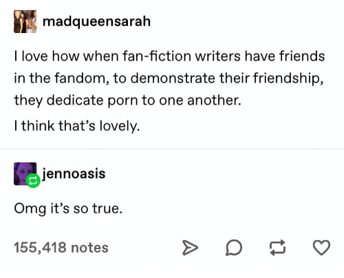 One Another: madqueensarah  I love how when fan-fiction writers have friends  in the fandom, to demonstrate their friendship,  they dedicate porn to one another.  I think that's lovely.  jennoasis  Omg it's so true  155,418 notes