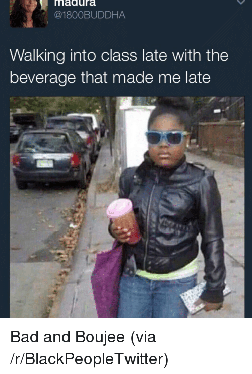 Bad And Boujee: madura  @1800BUDDHA  Walking into class late with the  beverage that made me late <p>Bad and Boujee (via /r/BlackPeopleTwitter)</p>