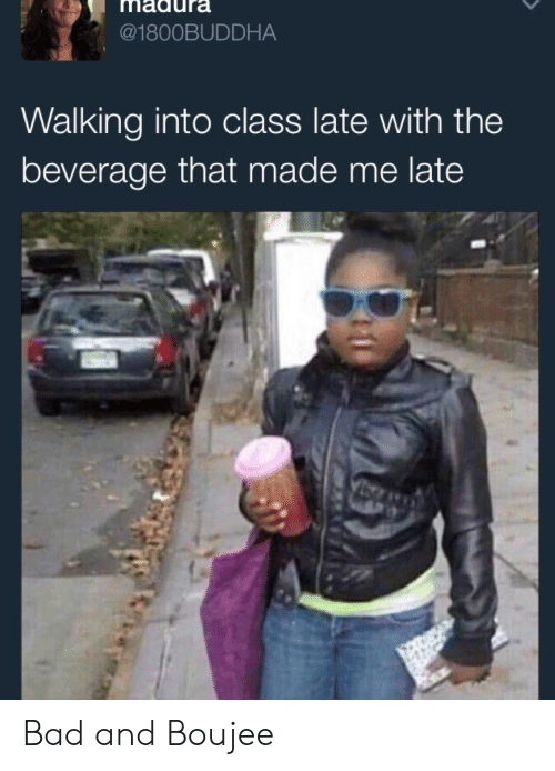 Bad And Boujee: madura  @1800BUDDHA  Walking into class late with the  beverage that made me late Bad and Boujee
