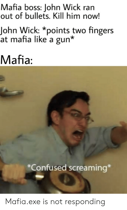 not responding: Mafia boss: John Wick ran  out of bullets. Kill him now!  John Wick: *points two fingers  at mafia like a gun*  Mafia:  *Confused screaming* Mafia.exe is not responding