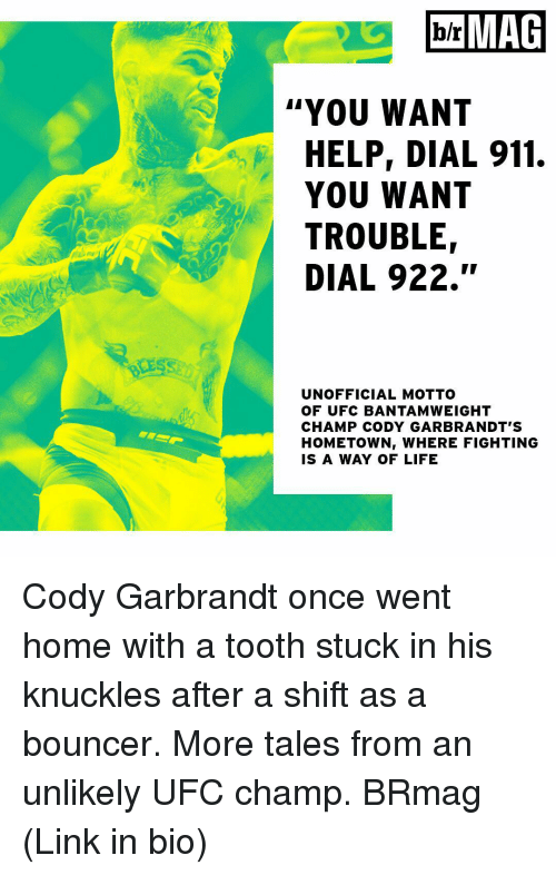 """Sports, Ufc, and Links: MAG  b/r  YOU WANT  HELP, DIAL 911.  YOU WANT  TROUBLE  DIAL 922.""""  UNOFFICIAL MOTTO  OF UFC BANTAMWEIGHT  CHAMP CODY GAR BRANDT S  HOMETOWNI WHERE FIGHTING  IS A WAY OF LIFE Cody Garbrandt once went home with a tooth stuck in his knuckles after a shift as a bouncer. More tales from an unlikely UFC champ. BRmag (Link in bio)"""