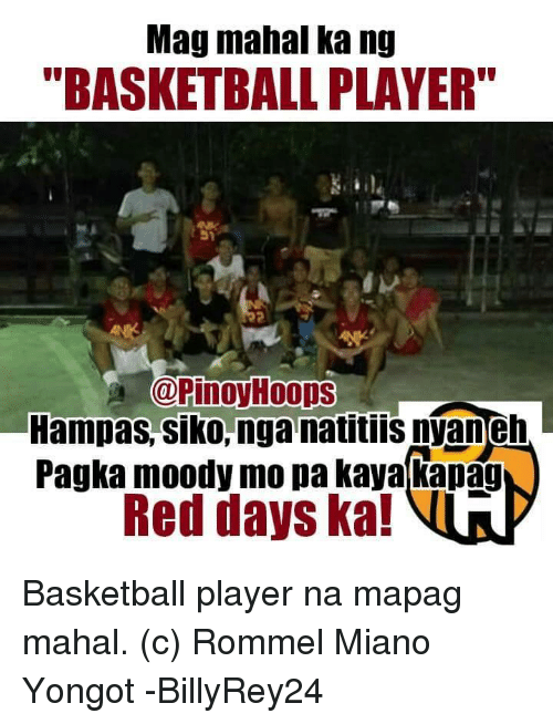 "Basketball, Reds, and Filipino (Language): Mag mahal ka ng  ""BASKETBALL PLAYER""  Pinoy Hoops  Hampas, Siko, nga natitiis nVaneh  Pagka moody mo pa kaya kapag  Red days ka! Basketball player na mapag mahal.   (c) Rommel Miano Yongot  -BillyRey24"