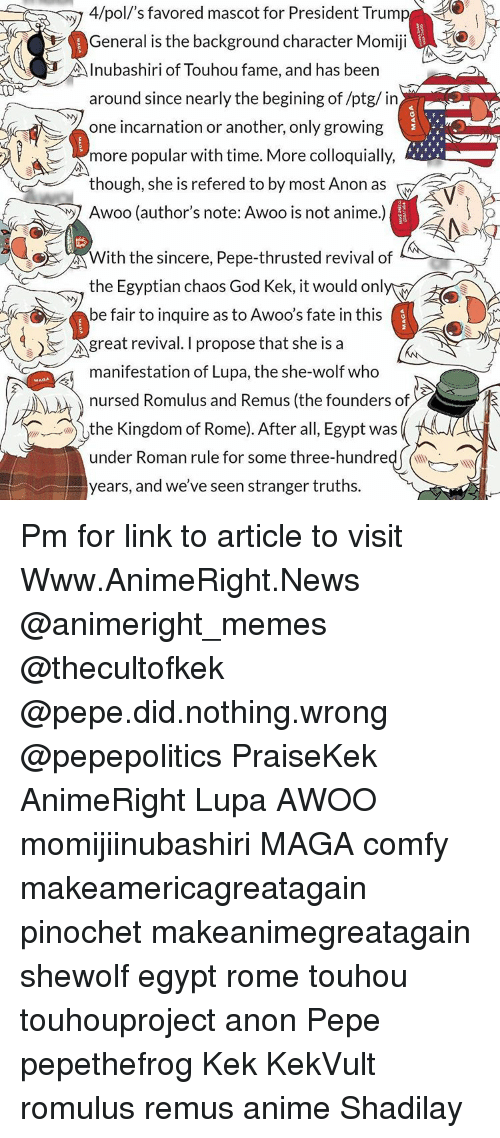 God Kek: MAGA.  4/poll's favored mascot for President Trump  General is the background character Momiji  Inubashiri of Touhou fame, and has been  around since nearly the begining of/ptg/ in  one incarnation or another, only growing  more popular with time. More colloquially,  though, she is refered to by most Anon as  Awoo (author's note: Awoo is not anime.)  With the sincere, Pepe-thrusted revival of  the Egyptian chaos God Kek, it would onl  be fair to inquire as to Awoo's fate in this  great revival. I propose that she is a  manifestation of Lupa, the she-wolf who  nursed Romulus and Remus (the founders of  the Kingdom of Rome). After all, Egypt was  under Roman rule for some three-hundred  years, and we've seen stranger truths Pm for link to article to visit Www.AnimeRight.News @animeright_memes @thecultofkek @pepe.did.nothing.wrong @pepepolitics PraiseKek AnimeRight Lupa AWOO momijiinubashiri MAGA comfy makeamericagreatagain pinochet makeanimegreatagain shewolf egypt rome touhou touhouproject anon Pepe pepethefrog Kek KekVult romulus remus anime Shadilay