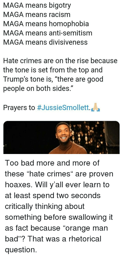 """Maga: MAGA means bigotry  MAGA means racism  MAGA means homophobia  MAGA means anti-semitism  MAGA means divisiveness  Hate crimes are on the rise because  the tone is set from the top and  Trump's tone is, """"there are good  people on both sides.""""  Prayers to #JussieSmollett. La Too bad more and more of these """"hate crimes"""" are proven hoaxes. Will y'all ever learn to at least spend two seconds critically thinking about something before swallowing it as fact because """"orange man bad""""? That was a rhetorical question."""