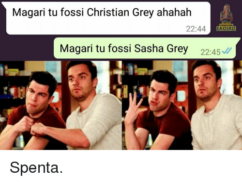 christian grey: Magari tu fossi Christian Grey ahahah  22:44 EAOSRD  Magari tu fossi Sasha Grey 2245 Spenta.