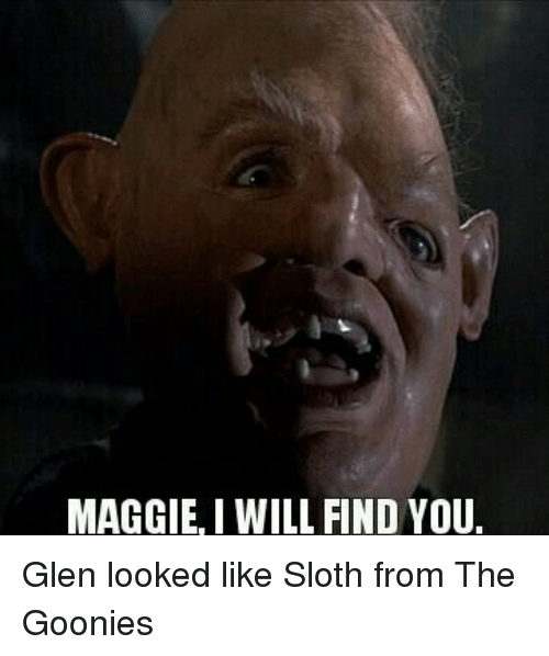 Memes, Sloth, and The Goonies: MAGGIE, I WILL FIND YOU. Glen looked like Sloth from The Goonies