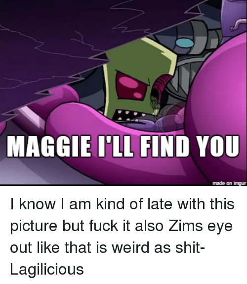 Maggie Ill Find You: MAGGIE ILL FIND YOU  made on inngur I know I am kind of late with this picture but fuck it also Zims eye out like that is weird as shit-Lagilicious