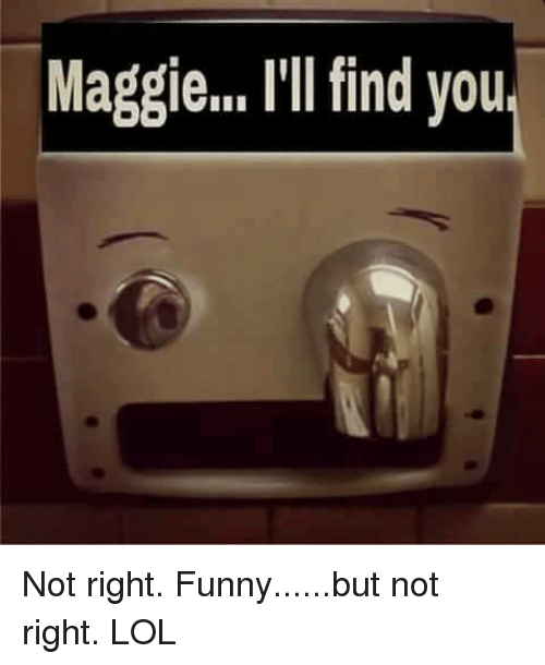 Ill Find You: Maggie... I'll find you Not right.  Funny......but not right.  LOL