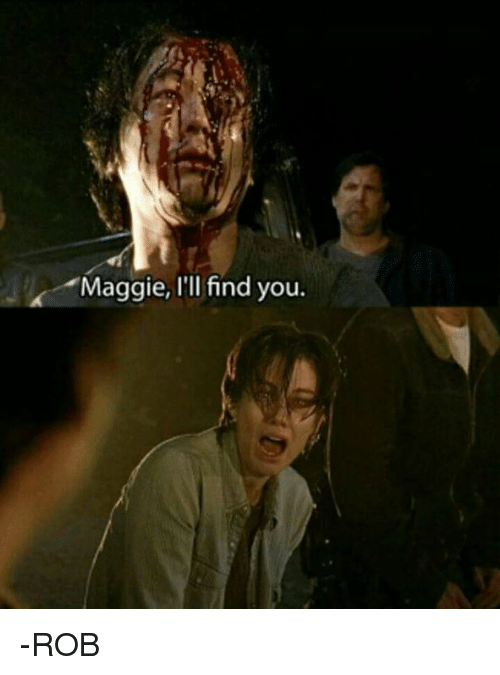 Maggie Ill Find You: Maggie, I'll find you. -ROB