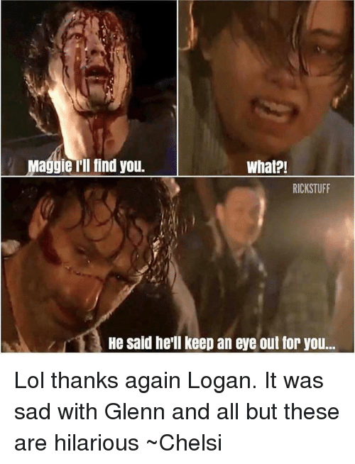 Maggie Ill Find You: Maggie Ill find you.  What?!  RICKSTUFF  He said he'll keep an eye out for you.. Lol thanks again Logan. It was sad with Glenn and all but these are hilarious ~Chelsi
