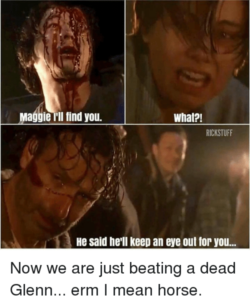 Maggie Ill Find You: Maggie Ill find you.  What?!  RICKSTUFF  He said he'll keep an eye out for you.. Now we are just beating a dead Glenn... erm I mean horse.