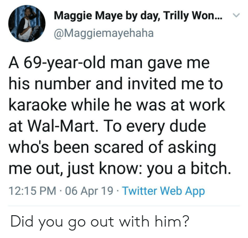 wal mart: Maggie Maye by day, Trilly Won...  @Maggiemayehaha  v  A 69-year-old man gave me  his number and invited me to  karaoke while he was at work  at Wal-Mart. To every dude  who's been scared of asking  me out, just know: you a bitch  12:15 PM 06 Apr 19 Twitter Web App Did you go out with him?