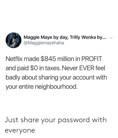 profit: Maggie Maye by day, Trilly Wonka by...  @Maggiemayehaha  Netflix made $845 million in PROFIT  and paid $0 in taxes. Never EVER feel  badly about sharing your account with  your entire neighbourhood. Just share your password with everyone