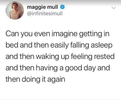 falling asleep: maggie mull  @infinitesimull  Can you even imagine getting in  bed and then easily falling asleep  and then waking up feeling rested  and then having a good day and  then doing it again