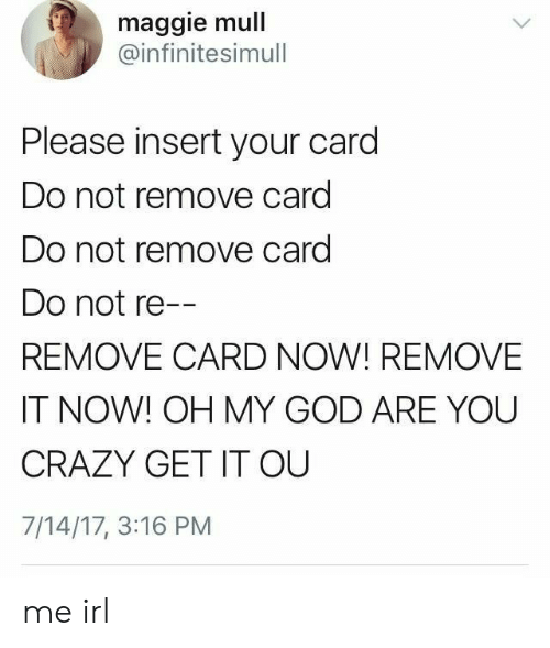 You Crazy: maggie mull  @infinitesimull  Please insert your card  Do not remove card  Do not remove card  Do not re--  REMOVE CARD NOW! REMOVE  IT NOW! OH MY GOD ARE YOU  CRAZY GET IT OU  7/14/17, 3:16 PM me irl