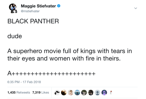 Superhero Movie: Maggie Stiefvater  @mstiefvater  BLACK PANTHER  dude  A superhero movie full of kings with tears in  their eyes and women with fire in theirs  6:35 PM-17 Feb 2018  1,435 Retweets 7,319 Likes  - s