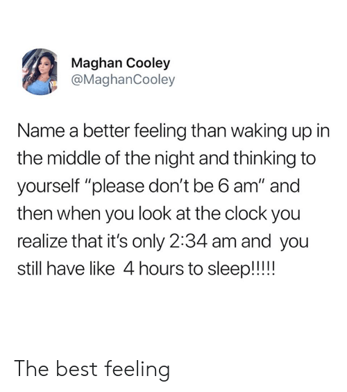 """The Best Feeling: Maghan Cooley  @MaghanCooley  Name a better feeling than waking up in  the middle of the night and thinking to  yourself """"please don't be 6 am"""" and  then when you look at the clock you  realize that it's only 2:34 am and you  still have like 4 hours to sleep!! The best feeling"""