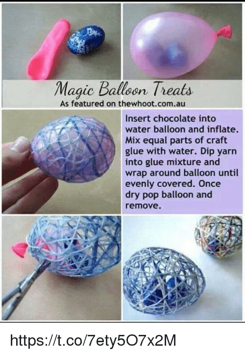 water balloons: Magic Balloon Treats  As featured on thewhoot.com.au  Insert chocolate into  water balloon and inflate.  Mix equal parts of craft  glue with water. Dip yarn  into glue mixture and  wrap around balloon until  evenly covered. Once  dry pop balloon and  remove. https://t.co/7ety5O7x2M