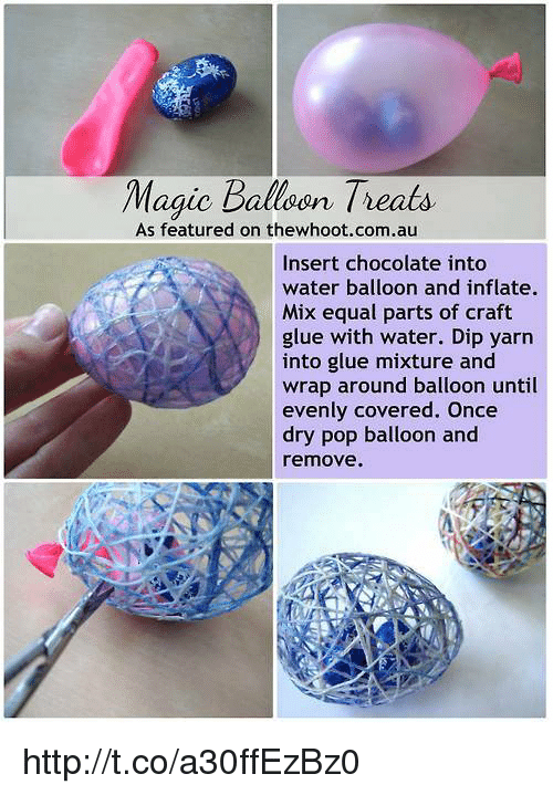 water balloons: Magic Balloon Treats  As featured on thewhoot.com.au  Insert chocolate into  water balloon and inflate.  Mix equal parts of craft  glue with water. Dip yarn  into glue mixture and  wrap around balloon until  evenly covered. Once  dry pop balloon and  remove. http://t.co/a30ffEzBz0