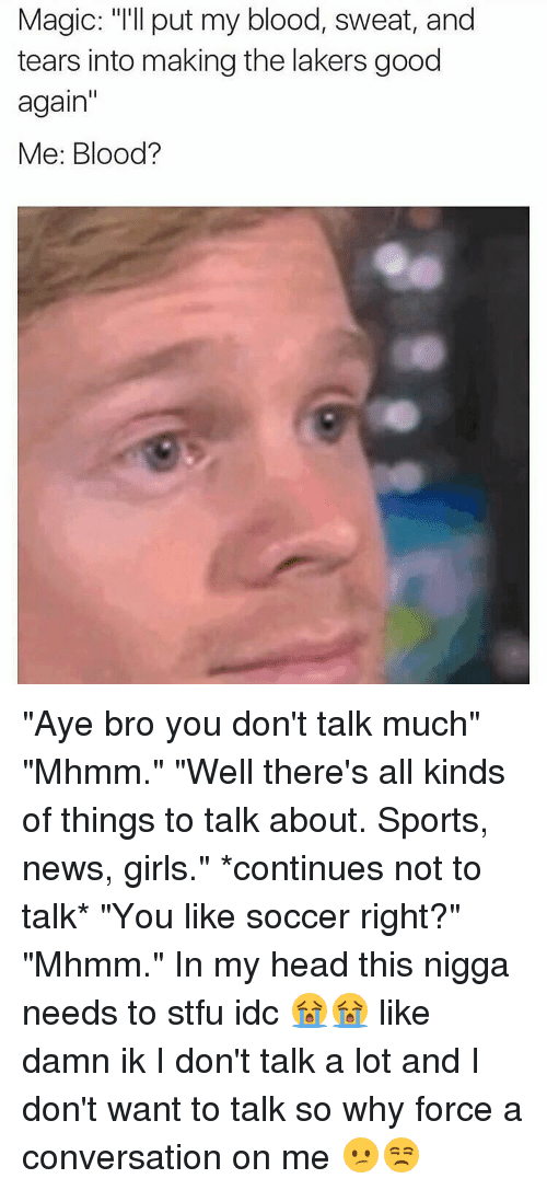 """conversating: Magic: """"I'll put my blood, sweat, and  tears into making the lakers good  again  Me: Blood? """"Aye bro you don't talk much"""" """"Mhmm."""" """"Well there's all kinds of things to talk about. Sports, news, girls."""" *continues not to talk* """"You like soccer right?"""" """"Mhmm."""" In my head this nigga needs to stfu idc 😭😭 like damn ik I don't talk a lot and I don't want to talk so why force a conversation on me 😕😒"""