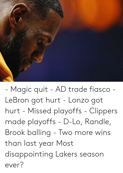 balling: - Magic quit - AD trade fiasco - LeBron got hurt - Lonzo got hurt - Missed playoffs - Clippers made playoffs - D-Lo, Randle, Brook balling - Two more wins than last year  Most disappointing Lakers season ever?