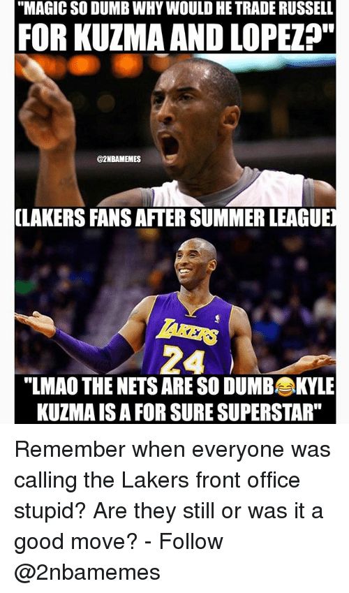 "Dumb, Los Angeles Lakers, and Lmao: ""MAGIC SO DUMB WHY WOULD HE TRADE RUSSELL  FOR KUZMA AND LOPEZ?""  @2NBAMEMES  (LAKERS FANS AFTER SUMMER LEAGUE  ""LMAO THE NETS ARE SO DUMBKYLE  KUZMA IS A FOR SURE SUPERSTAR"" Remember when everyone was calling the Lakers front office stupid? Are they still or was it a good move? - Follow @2nbamemes"