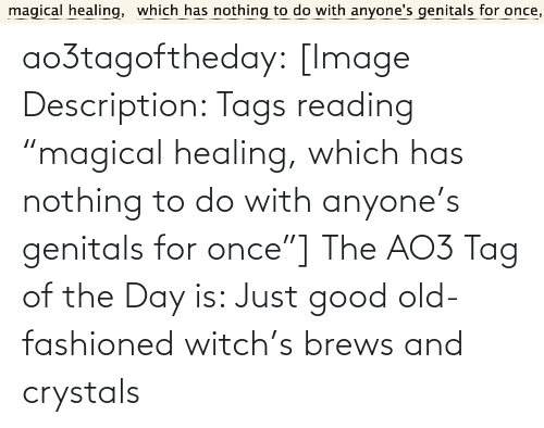 "to-do-with: magical healing,  which has nothing to do with anyone's genitals for once, ao3tagoftheday:  [Image Description: Tags reading ""magical healing, which has nothing to do with anyone's genitals for once""]  The AO3 Tag of the Day is: Just good old-fashioned witch's brews and crystals"